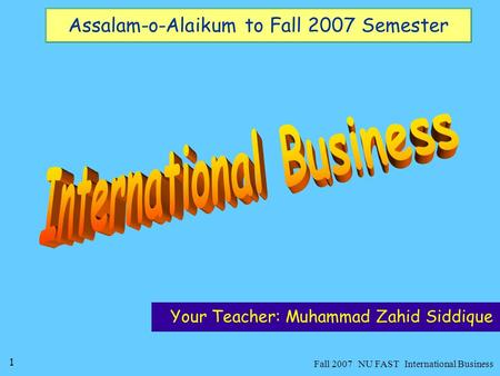 1 Fall 2007 NU FAST International Business Assalam-o-Alaikum to Fall 2007 Semester Your Teacher: Muhammad Zahid Siddique.