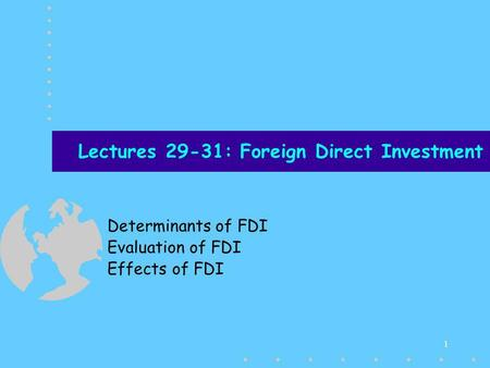 1 Lectures 29-31: Foreign Direct Investment Determinants of FDI Evaluation of FDI Effects of FDI.