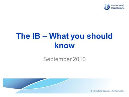 The IB – What you should know September 2010. The IB – What you should know... Services How is a school authorized and reviewed? (15) How does the IB.