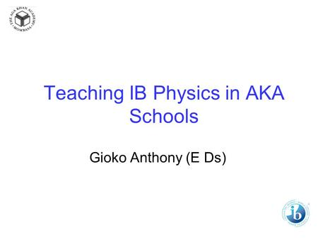 Teaching IB Physics in AKA Schools Gioko Anthony (E Ds)