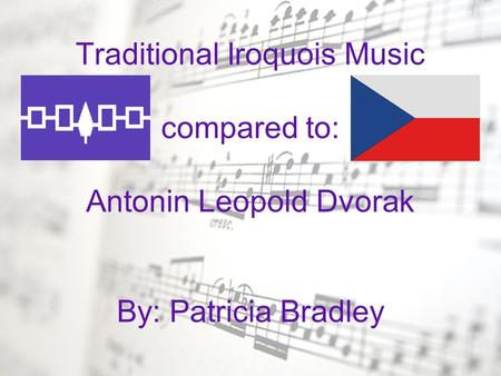 Traditional Iroquois Music compared to: Antonin Leopold Dvorak By: Patricia Bradley.