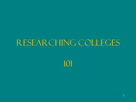 Researching Colleges 101 1. COLLEGE RESEARCH Personal criteria College Searches Guides & General Publications Direct Inquiry Recently Graduated Alumni.