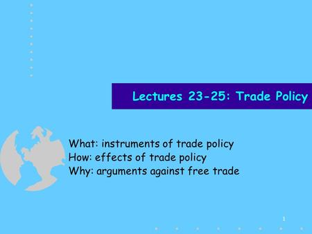1 Lectures 23-25: Trade Policy What: instruments of trade policy How: effects of trade policy Why: arguments against free trade.