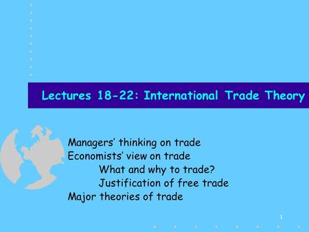 1 Lectures 18-22: International Trade Theory Managers thinking on trade Economists view on trade What and why to trade? Justification of free trade Major.
