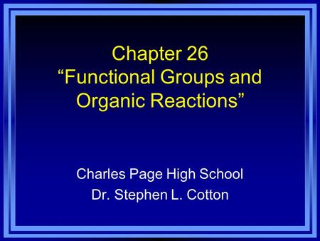 Chapter 26 Functional Groups and Organic Reactions Charles Page High School Dr. Stephen L. Cotton.