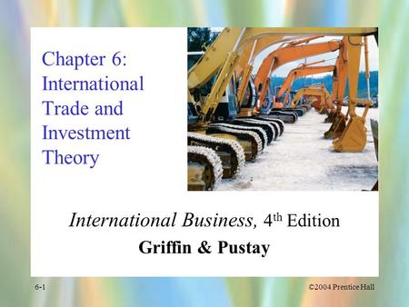 ©2004 Prentice Hall6-1 Chapter 6: International Trade and Investment Theory International Business, 4 th Edition Griffin & Pustay.