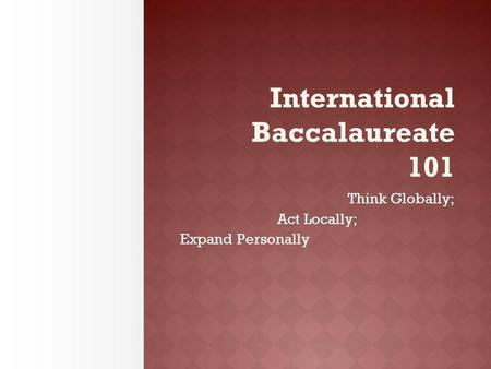 International Baccalaureate 101 Think Globally; Act Locally; Expand Personally.