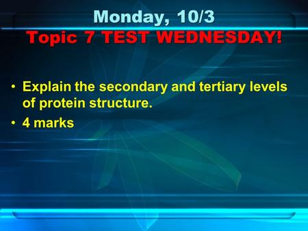 Monday, 10/3 Topic 7 TEST WEDNESDAY! Explain the secondary and tertiary levels of protein structure. 4 marks.