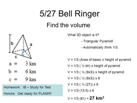 5/27 Bell Ringer Find the volume What 3D object is it? - Triangular Pyramid! - Automatically think 1/3. V = 1/3 (Area of base) x height of pyramid V =