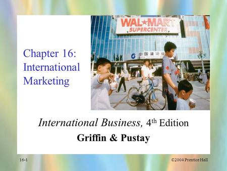 ©2004 Prentice Hall16-1 Chapter 16: International Marketing International Business, 4 th Edition Griffin & Pustay.