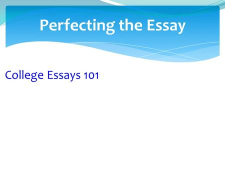 Perfecting the Essay College Essays 101.