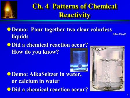 1 Ch. 4 Patterns of Chemical Reactivity lDemo: Pour together two clear colorless liquids lDid a chemical reaction occur? How do you know? lDemo: AlkaSeltzer.