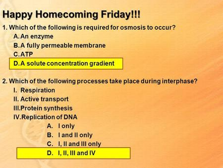 Happy Homecoming Friday!!! 1. Which of the following is required for osmosis to occur? A.An enzyme B.A fully permeable membrane C.ATP D.A solute concentration.
