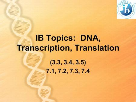 IB Topics: DNA, Transcription, Translation (3.3, 3.4, 3.5) 7.1, 7.2, 7.3, 7.4.