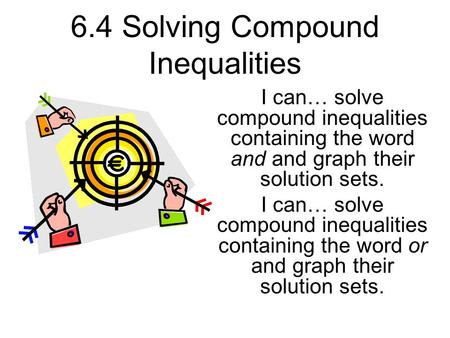 6.4 Solving Compound Inequalities I can… solve compound inequalities containing the word and and graph their solution sets. I can… solve compound inequalities.