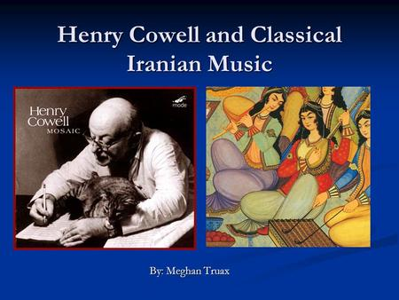 Henry Cowell and Classical Iranian Music By: Meghan Truax.