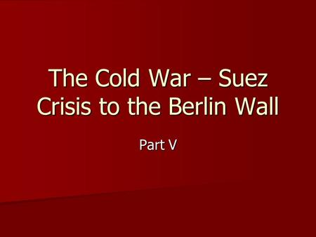 The Cold War – Suez Crisis to the Berlin Wall Part V.