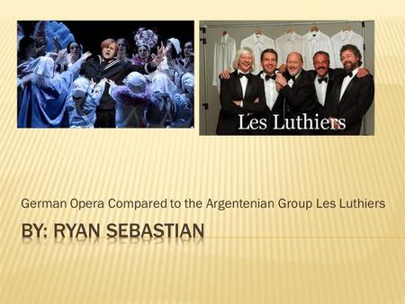 German Opera Compared to the Argentenian Group Les Luthiers.