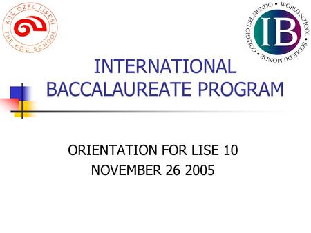 INTERNATIONAL BACCALAUREATE PROGRAM ORIENTATION FOR LISE 10 NOVEMBER 26 2005.