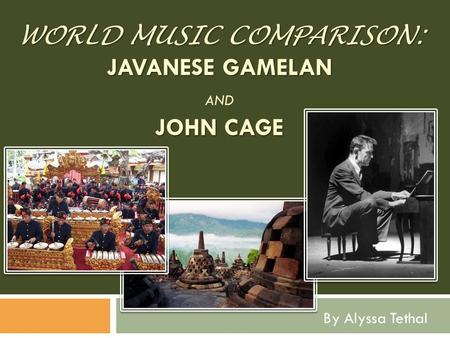 WORLD MUSIC COMPARISON: JAVANESE GAMELAN JOHN CAGE WORLD MUSIC COMPARISON: JAVANESE GAMELAN AND JOHN CAGE By Alyssa Tethal.