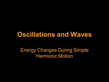 Oscillations and Waves Energy Changes During Simple Harmonic Motion.