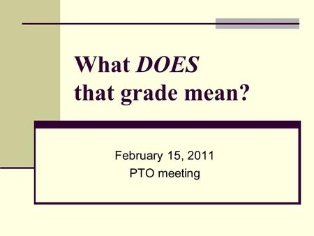What DOES that grade mean? February 15, 2011 PTO meeting.