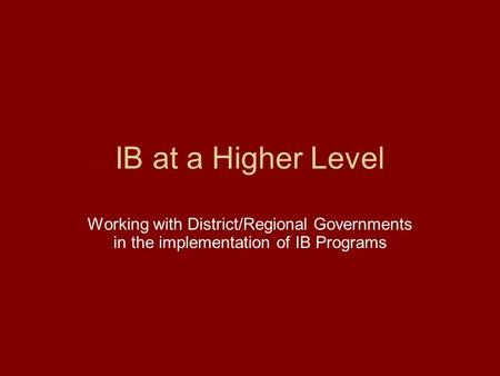 IB at a Higher Level Working with District/Regional Governments in the implementation of IB Programs.