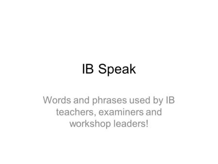 IB Speak Words and phrases used by IB teachers, examiners and workshop leaders!