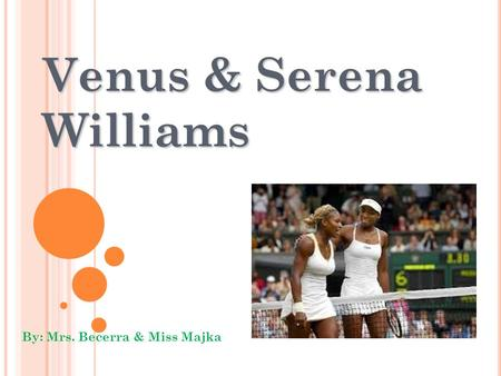 Venus & Serena Williams By: Mrs. Becerra & Miss Majka.