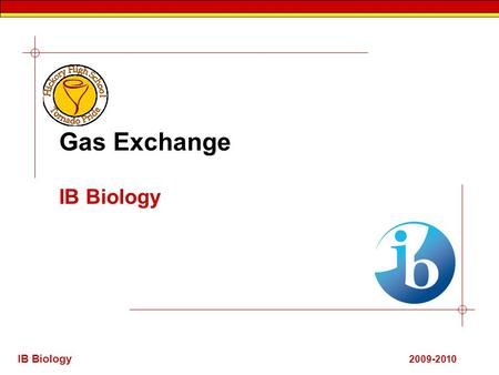 IB Biology 2009-2010 Gas Exchange IB Biology. 6.4.1 Ventilation, gas exchange and cell respiration. 1. Ventilation: The flow of air in and out of the.