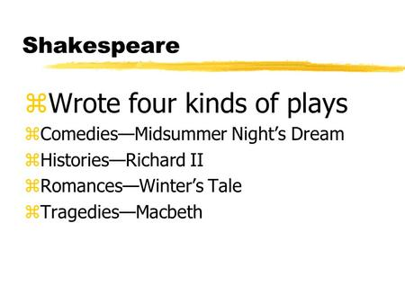 Shakespeare zWrote four kinds of plays zComediesMidsummer Nights Dream zHistoriesRichard II zRomancesWinters Tale zTragediesMacbeth.