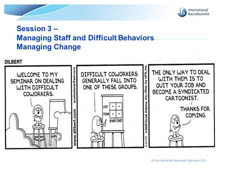 © International Baccalaureate Organization 2011 Session 3 – Managing Staff and Difficult Behaviors Managing Change.