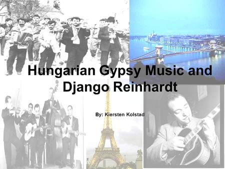 Hungarian Gypsy Music and Django Reinhardt By: Kiersten Kolstad.