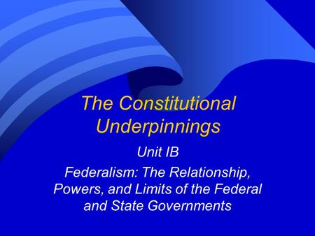 The Constitutional Underpinnings Unit IB Federalism: The Relationship, Powers, and Limits of the Federal and State Governments.