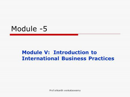 Prof srikanth venkataswamy Module -5 Module V: Introduction to International Business Practices.