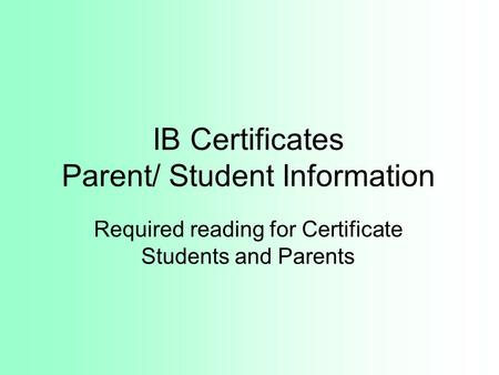 IB Certificates Parent/ Student Information Required reading for Certificate Students and Parents.