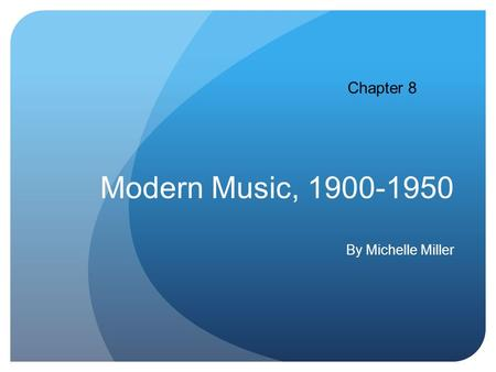 Modern Music, 1900-1950 By Michelle Miller Chapter 8.