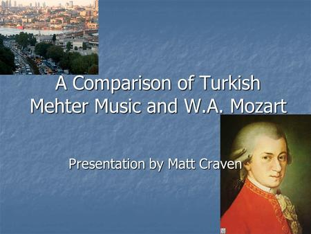 A Comparison of Turkish Mehter Music and W.A. Mozart Presentation by Matt Craven.