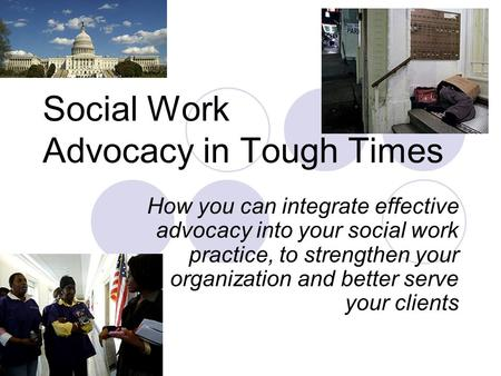 Social Work Advocacy in Tough Times How you can integrate effective advocacy into your social work practice, to strengthen your organization and better.