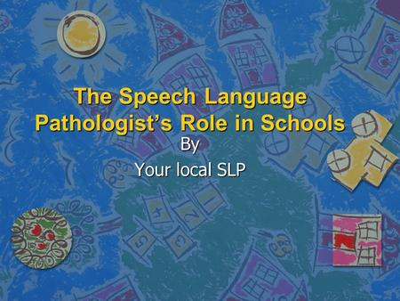 The Speech Language Pathologists Role in Schools By Your local SLP.