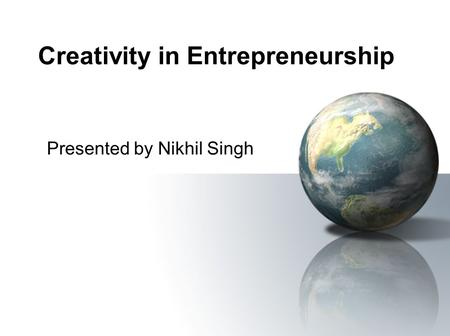 Creativity in Entrepreneurship Presented by Nikhil Singh.