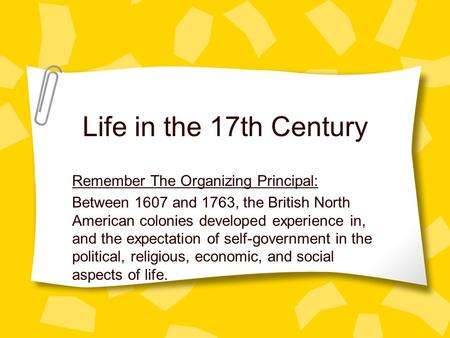 Life in the 17th Century Remember The Organizing Principal: Between 1607 and 1763, the British North American colonies developed experience in, and the.