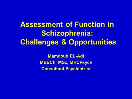 1 Assessment of Function in Schizophrenia: Challenges & Opportunities Mamdouh EL-Adl MBBCh, MSc, MRCPsych Consultant Psychiatrist.