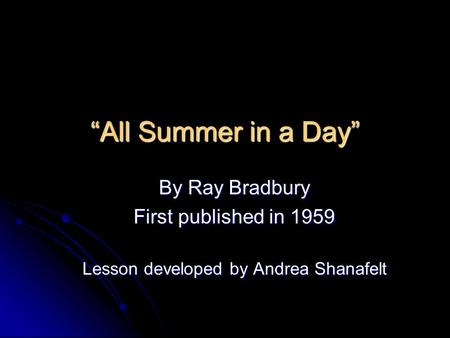 All Summer in a Day By Ray Bradbury First published in 1959 Lesson developed by Andrea Shanafelt.
