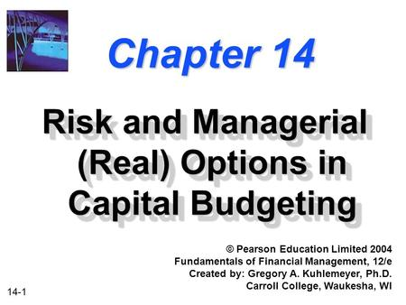 14-1 Chapter 14 Risk and Managerial (Real) Options in Capital Budgeting © Pearson Education Limited 2004 Fundamentals of Financial Management, 12/e Created.