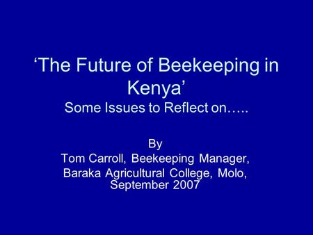 The Future of Beekeeping in Kenya Some Issues to Reflect on….. By Tom Carroll, Beekeeping Manager, Baraka Agricultural College, Molo, September 2007.