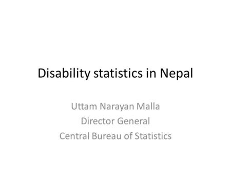 Disability statistics in Nepal Uttam Narayan Malla Director General Central Bureau of Statistics.