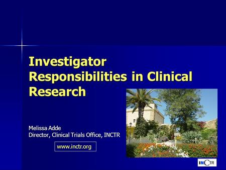Investigator Responsibilities in Clinical Research Melissa Adde Director, Clinical Trials Office, INCTR www.inctr.org.