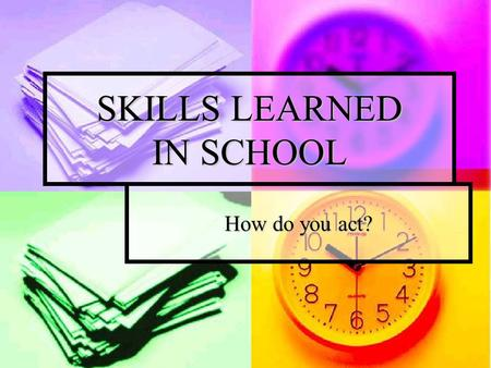 SKILLS LEARNED IN SCHOOL How do you act?. TRANSFERABLE SKILLS The skills that can be used in many different jobs; The skills that can be used in many.