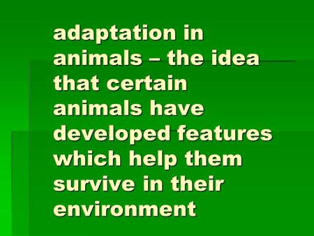 Adaptation in animals – the idea that certain animals have developed features which help them survive in their environment.
